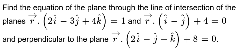 Find the equation of the plane through the line of intersection of the planes `vecr.(2hati-3hatj+4hatk)=1` and `vecr.(hati-hatj)+4=0` and perpendicular to the plane `vecr.(2hati-hatj+hatk)+8=0`.