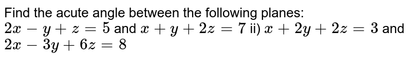 Find the acute angle between the following planes: <br> `2x-y+z=5` and `x+y+2z=7` <br> ii) `x+2y+2z=3` and `2x-3y+6z=8` <br> iii) `x+y-z=4` and `x+2y+z=9` <br> iv) `x+y-2z=6` and `2x-2y+z=11`