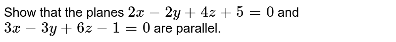 Show that the planes `2x-2y+4z+5=0` and `3x-3y+6z-1=0` are parallel.