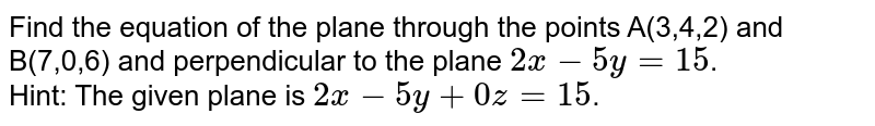 Find the equation of the plane through the points A(3,4,2) and B(7,0,6) and perpendicular to the plane `2x-5y=15`. <br> Hint: The given plane is `2x-5y+0z=15`.