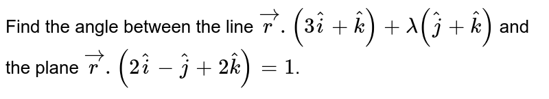 Find the angle between the line `vecr.(3hati+hatk)+lambda(hatj+hatk)` and the plane `vecr.(2hati-hatj+2hatk)=1`.