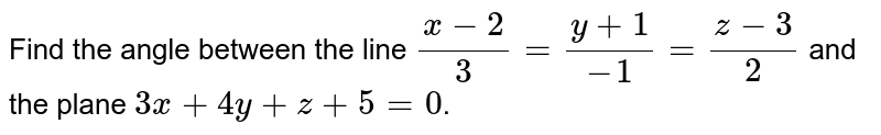 Find the angle between the line `(x-2)/3=(y+1)/-1=(z-3)/2` and the plane `3x+4y+z+5=0`.