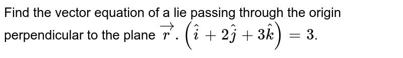 Find the vector equation of a lie passing through the origin perpendicular to the plane `vecr.(hati+2hatj+3hatk)=3`.
