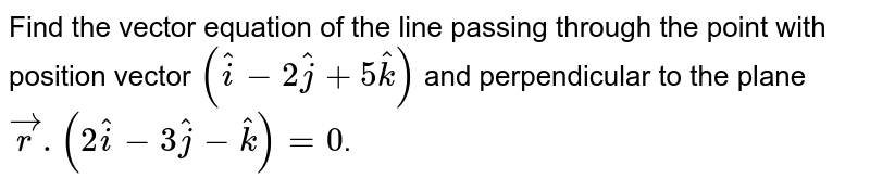 Find the vector equation of the line passing through the point with position vector `(hati-2hatj+5hatk)` and perpendicular to the plane `vecr.(2hati-3hatj-hatk)=0`.