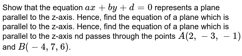 Show that the equation `ax+by+d=0` represents a plane parallel to the z-axis. Hence, find the equation of a plane which is parallel to the z-axis. Hence, find the equation of a plane which is parallel to the z-axis nd passes through the points `A(2,-3,-1)` and `B(-4,7,6)`.