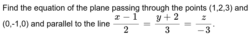 Find the equation of the plane passing through the points (1,2,3) and (0,-1,0) and parallel to the line `(x-1)/2=(y+2)/3=z/-3`.