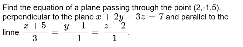 Find the equation of a plane passing through the point (2,-1,5), perpendicular to the plane `x+2y-3z=7` and parallel to the linne `(x+5)/3=(y+1)/-1=(z-2)/1`.