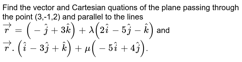 Find the vector and Cartesian quations of the plane passing through the point (3,-1,2) and parallel to the lines `vecr=(-hatj+3hatk)+lambda(2hati-5hatj-hatk)` and `vecr.(hati-3hatj+hatk)+mu(-5hati+4hatj)`.