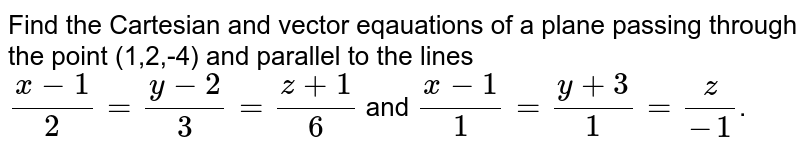 Find the Cartesian and vector eqauations of a plane passing through the point (1,2,-4) and parallel to the lines `(x-1)/2=(y-2)/3=(z+1)/6` and `(x-1)/1=(y+3)/1=z/-1`.