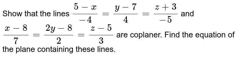 Show that the lines `(5-x)/-4=(y-7)/4=(z+3)/-5` and `(x-8)/7=(2y-8)/2=(z-5)/3` are coplaner. Find the equation of the plane containing these lines.