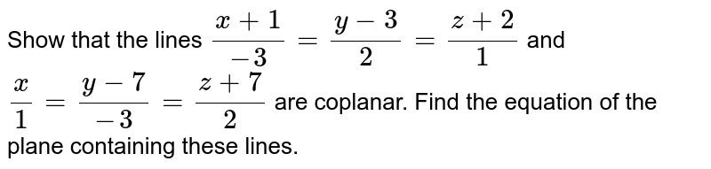 Show that the lines `(x+1)/-3=(y-3)/2=(z+2)/1` and `x/1=(y-7)/-3=(z+7)/2` are coplanar. Find the equation of the plane containing these lines.