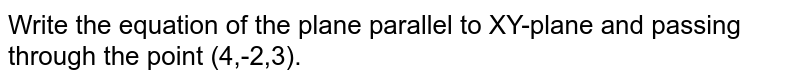 Write the equation of the plane parallel to XY-plane and passing through the point (4,-2,3).