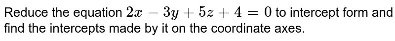 Reduce the equation `2x-3y+5z+4=0` to intercept form and find the intercepts made by it on the coordinate axes.
