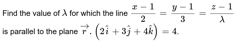 Find the value of `lambda` for which the line `(x-1)/2=(y-1)/3=(z-1)/lambda` is parallel to the plane `vecr.(2hati+3hatj+4hatk)=4`.