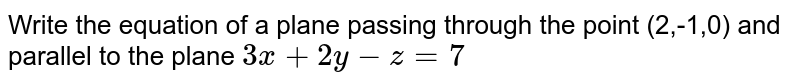 Write the equation of a plane passing through the point (2,-1,0) and parallel to the plane `3x+2y-z=7`