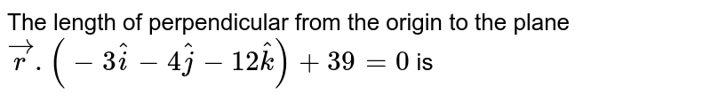 The length of perpendicular from the origin to the plane `vec.r)(3hati-4hatj-12hatk)+39=0` is