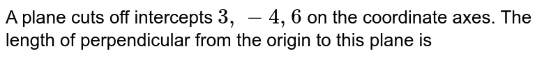 A plane cuts off intercepts `3,-4,6` on the coordinate axes. The length of perpendicular from the origin to this plane is