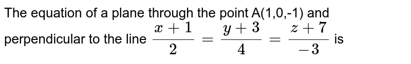 The equation of a plane through the point A(1,0,-1) and perpendicular to the line `(x+1)/2=(y+3)/4=(z+7)/-3` is
