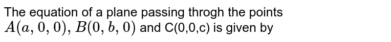 The equation of a plane passing throgh the points `A(a,0,0), B(0,b,0)` and C(0,0,c) is given by