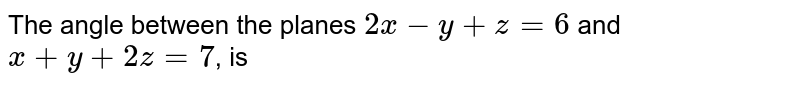 The angle between the planes `2x-y+z=6` and `x+y+2z=7`, is