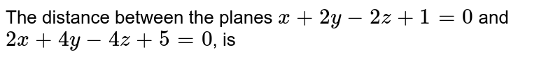 The distance between the planes `x+2y-2z+1=0` and `2x+4y-4z+5=0`, is
