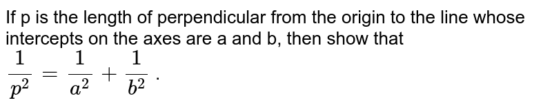 If p is the length of perpendicular from the origin to the line   whose intercepts on the axes are a and b, then show that `1/(p^2)=1/(a^2)+1/(b^2)` .