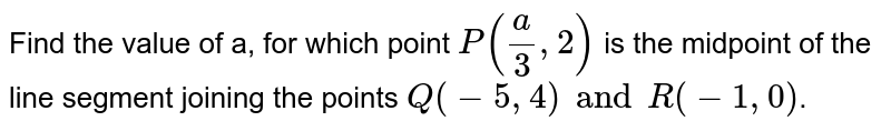 Find the value of a, for which point `P(a/3 ,2)` is the midpoint of the line segment joining the points `Q (-5, 4) and R (-1, 0)`.