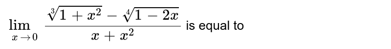 `lim_(x rarr 0)(root(3)(1+x^2)-root(4)(1-2x))/(x+x^2)` is equal to