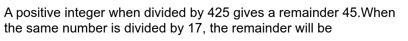 A positive integer when divided by 425 gives a remainder 45.When the same number is divided by 17, the remainder will be