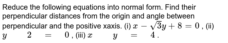 """Reduce the following equations   into normal form. Find their perpendicular distances from the origin and   angle between perpendicular and the positive xaxis. (i) `x-sqrt(3)y+8=0` , (ii)   `y"""" """""""" """"2"""" """"="""" """"0` , (iii) `x"""" """""""" """"y"""" """"="""" """"4` ."""