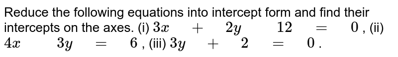 """Reduce the following equations into intercept form and find their   intercepts on the axes. (i) `3x"""" """"+"""" """"2y"""" """""""" """"12"""" """"="""" """"0` ,   (ii) `4x"""" """""""" """"3y"""" """"="""" """"6` , (iii) `3y"""" """"+"""" """"2"""" """"="""" """"0` ."""