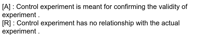 [A] : Control experiment is meant for confirming the validity of experiment . <br> [R] : Control experiment has no relationship with the actual experiment .