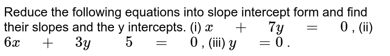 """Reduce the following equations into slope  intercept form and   find their slopes and the y  intercepts. (i) `x"""" """"+"""" """"7y"""" """"="""" """"0` , (ii) `6x"""" """"+"""" """"3y"""" """""""" """"5"""" """"="""" """"0` ,   (iii) `y"""" """"=0` ."""