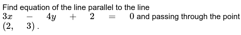 """Find equation of the line parallel to the line `3x"""" """"-"""" """"4y"""" """"+"""" """"2"""" """"="""" """"0` and passing   through the point `(2,"""" """"3)` ."""