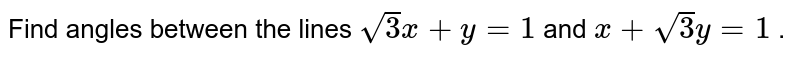 """Find angles   between the lines `sqrt(3)""""""""x+y=1` and `x+sqrt(3)y=1` ."""