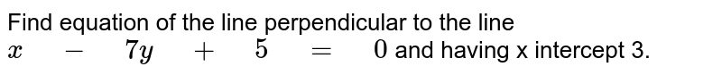 """Find equation of the line perpendicular to the line `x"""" """"-"""" """"7y"""" """"+"""" """"5"""" """"="""" """"0` and having x intercept 3."""