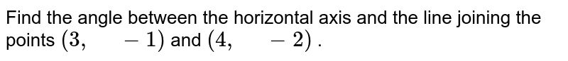 """Find the angle   between the horizontal axis and the line joining the points `(3,"""" """"-1)` and `(4,"""" """"-2)` ."""