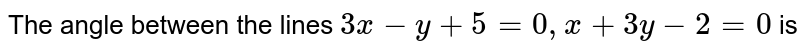 The angle between the lines `3x-y+5=0, x+3y-2=0` is