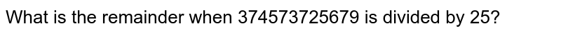 What is the remainder when 374573725679 is divided by 25?