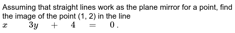 """Assuming that   straight lines work as the plane mirror for a point, find the image of the   point (1, 2) in the line `x"""" """""""" """"3y"""" """"+"""" """"4"""" """"="""" """"0` ."""