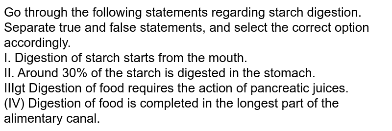 Go through the following statements regarding starch digestion. Separate true and false statements, and select the correct option accordingly. <br> I. Digestion of starch starts from the mouth. <br> II. Around 30% of the starch is digested in the stomach. <br> IIIgt Digestion  of food requires the action of pancreatic juices. <br> (IV) Digestion of food is completed in the longest part of the alimentary canal.