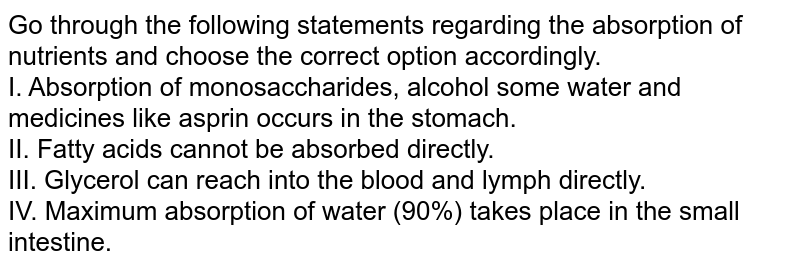 Go through the following statements regarding the absorption of nutrients and choose the correct option accordingly. <br> I. Absorption of monosaccharides, alcohol some water and medicines like asprin occurs in the stomach. <br> II. Fatty acids cannot be absorbed directly. <br> III. Glycerol can reach into the blood and lymph directly. <br> IV. Maximum absorption of water (90%) takes place in the small intestine.