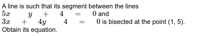 """A line is such   that its segment between the lines `5x"""" """""""" """"y"""" """"+"""" """"4"""" """"="""" """"0` and `3x"""" """"+"""" """"4y"""" """""""" """"4"""" """"="""" """"0` is   bisected at the point (1, 5). Obtain its equation."""