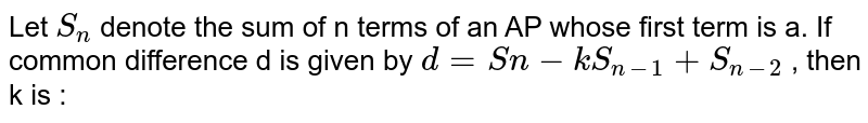 Let `S_n` denote the sum of n terms of an AP whose first term is a. If common difference d is given by `d=Sn-kS_(n-1)+S_(n-2)` , then k is :