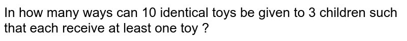 In how many ways can 10 identical toys be given to 3 children such that each receive at least one toy ?