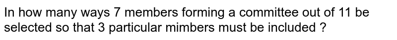 In how many ways 7 members forming a committee out of 11 be selected so that 3 particular mimbers must be included ?