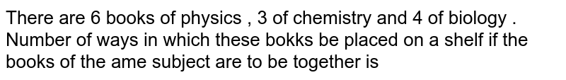 There are 6 books of physics , 3 of chemistry and 4 of biology . Number of ways in which these bokks be placed on a shelf if the books of the ame subject are to be together is
