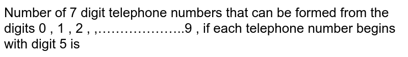 Number of 7 digit telephone numbers that can be formed from the digits 0 , 1 , 2 , ,………………..9 , if each telephone number begins with digit 5 is Four dice are rolled. The number of possible out comes in which atleast one die show 6 is