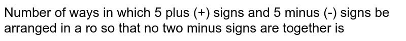 Number of ways in which 5 plus (+) signs and 5 minus (-) signs be arranged in a ro so that no two minus signs are together is