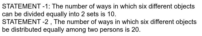 STATEMENT -1: The number of ways in which six different objects can be divided equally into 2 sets is 10. <br> STATEMENT -2 , The number of ways in which six different objects be distributed equally among two persons is 20.
